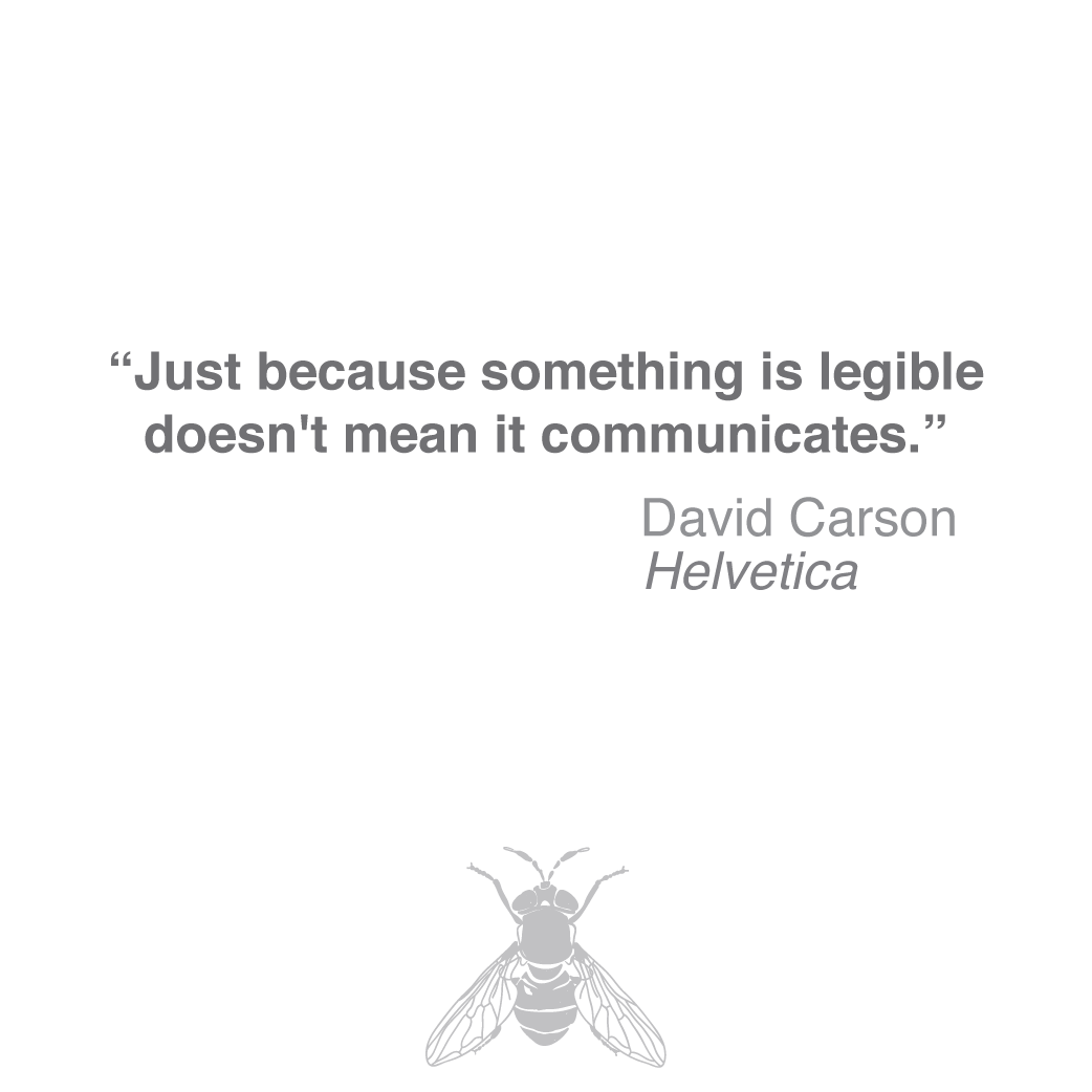 Just because something is legible doesn't mean it communicates - David Carson, Helvetica